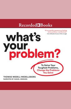 What's Your Problem: To Solve Your Toughest Problems, Change the Problems You Solve, Thomas Wedell-Wedellsborg