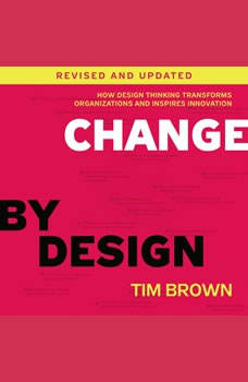 Change by Design, Revised and Updated: How Design Thinking Transforms Organizations and Inspires Innovation How Design Thinking Transforms Organizations and Inspires Innovation, Tim Brown