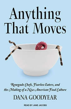 Anything That Moves: Renegade Chefs, Fearless Eaters, and the Making of a New American Food Culture, Dana Goodyear