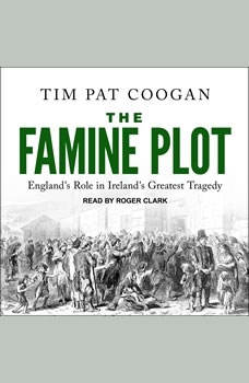 The Famine Plot: England's Role in Ireland's Greatest Tragedy, Tim Pat Coogan