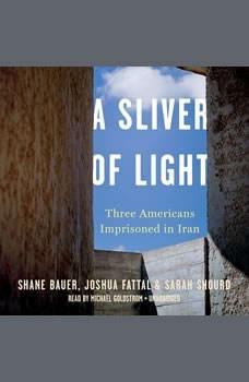 A Sliver of Light: Three Americans Imprisoned in Iran, Shane Bauer;Josh Fattal;Sarah Shourd