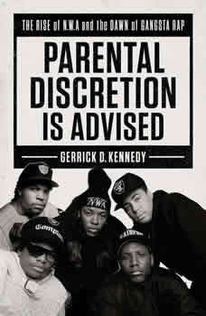 Parental Discretion Is Advised: The Rise of N.W.A and the Dawn of Gangsta Rap, Gerrick D. Kennedy