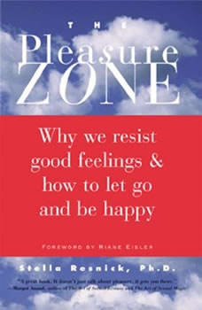The Pleasure Zone: Why We Resist Good Feelings & How to Let Go and Be Happy, Ph.D. Resnick