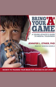 Bring Your A Game: A Young Athlete's Guide to Mental Toughness, PhD Etnier