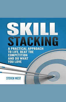 Skill Stacking: A Practical Approach to Life, Beat the Competition and Do What You Love, Steven West