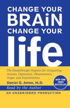 Change Your Brain, Change Your Life: The Breakthrough Program for Conquering Anxiety, Depression, Obsessiveness, Anger, and Impulsiveness, Daniel G. Amen, M.D.