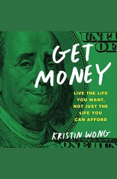 Get Money: Live the Life You Want, Not Just the Life You Can Afford Live the Life You Want, Not Just the Life You Can Afford, Kristin Wong