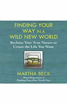 Finding Your Way in a Wild New World: Reclaim Your True Nature to Create the Life You Want, Martha Beck