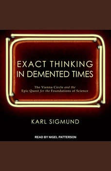 Exact Thinking in Demented Times: The Vienna Circle and the Epic Quest for the Foundations of Science The Vienna Circle and the Epic Quest for the Foundations of Science, Karl Sigmund