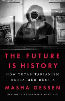 The Future Is History: How Totalitarianism Reclaimed Russia How Totalitarianism Reclaimed Russia, Masha Gessen