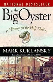 The Big Oyster: History on the Half Shell History on the Half Shell, Mark Kurlansky