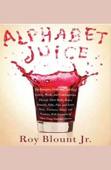 Alphabet Juice: The Energies, Gists, and Spirits of Letters, Words, and Combinations Thereof; Their Roots, Bones, Innards, Piths, Pips, and Secret ... With Examples of Their Usage Foul and Savory, Roy Blount, Jr.
