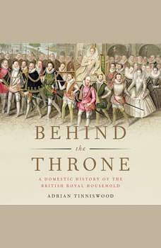 Behind the Throne: A Domestic History of the British Royal Household A Domestic History of the British Royal Household, Adrian Tinniswood