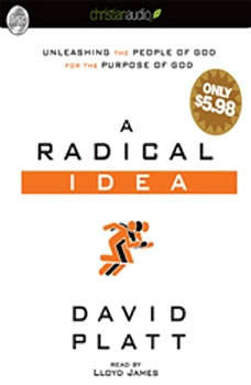 A Radical Idea: Unleashing the People of God for the Purpose of God Unleashing the People of God for the Purpose of God, David Platt