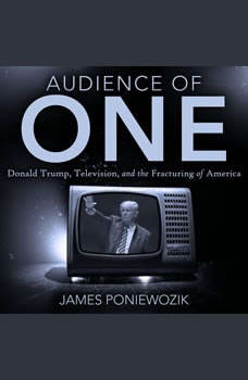 Audience of One: Television, Donald Trump, and the Politics of Illusion, James Poniewozik