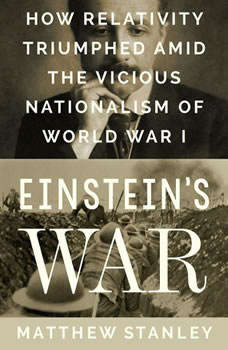 Einstein's War: How Relativity Triumphed Amid the Vicious Nationalism of World War I, Matthew Stanley