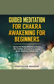 Guided Meditation for Chakra Awakening for Beginners: Spiritual Self Healing Meditation to Become More Confident, Overcome Stress, Anxiety, Trauma, Depression, & Chronic Pain, Meditation Meadow