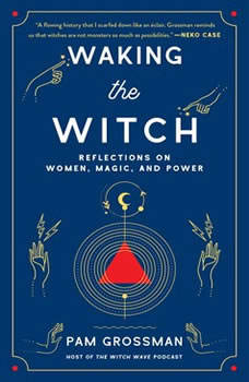 Waking the Witch: Reflections on Women, Magic, and Power, Pam Grossman