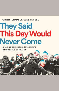 They Said This Day Would Never Come: Chasing the Dream on Obama's Improbable Campaign, Chris Liddell-Westefeld