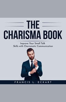 THE CHARISMA BOOK: Improve Your Small Talk Skills with Charismatic Communication, Francis L. Eckart