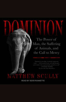 Dominion: The Power of Man, the Suffering of Animals, and the Call to Mercy The Power of Man, the Suffering of Animals, and the Call to Mercy, Matthew Scully