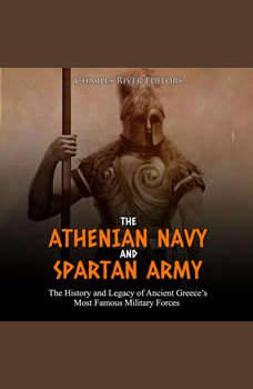 Athenian Navy and Spartan Army, The: The History and Legacy of Ancient Greece�s Most Famous Military Forces, Charles River Editors
