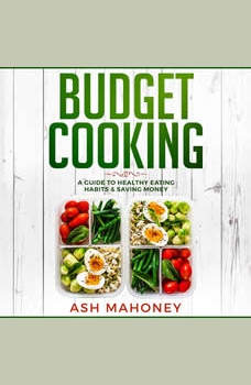 Budget Cooking: A Guide to Healthy Eating Habits & Saving Money, Ash Mahoney