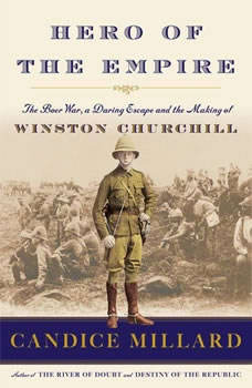 Hero of the Empire: The Boer War, a Daring Escape, and the Making of Winston Churchill, Candice Millard