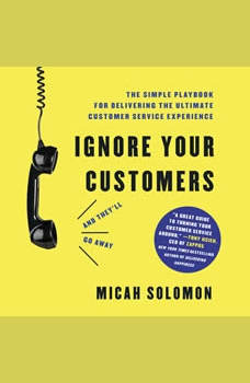 Ignore Your Customers (and They'll Go Away): The Simple Playbook for Delivering the Ultimate Customer Service Experience, Micah Solomon
