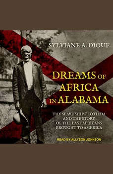 Dreams of Africa in Alabama: The Slave Ship Clotilda and the Story of the Last Africans Brought to America, Sylviane A. Diouf