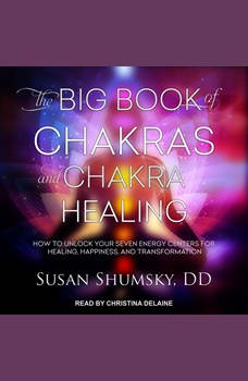 The Big Book of Chakras and Chakra Healing: How to Unlock Your Seven Energy Centers for Healing, Happiness, and Transformation, DD Shumsky