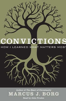 Convictions: How I Learned What Matters Most How I Learned What Matters Most, Marcus J. Borg