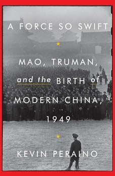 A Force So Swift: Mao, Truman, and the Birth of Modern China, 1949, Kevin Peraino