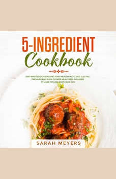 5-Ingredient Cookbook: Easy and Delicious Recipes for A Healthy Keto Diet. Electric Pressure and Slow Cooker Meal Preps Included to Make Fat Loss Simple and Fun, Sarah Meyers