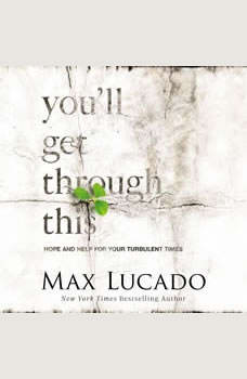 You'll Get Through This: Hope and Help for Your Turbulent Times, Max Lucado