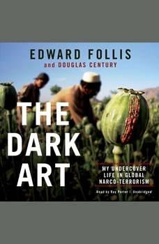 The Dark Art: My Undercover Life in Global Narco-Terrorism My Undercover Life in Global Narco-Terrorism, Edward Follis; Douglas Century