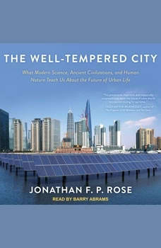 The Well-Tempered City: What Modern Science, Ancient Civilizations, and Human Nature Teach Us About the Future of Urban Life What Modern Science, Ancient Civilizations, and Human Nature Teach Us About the Future of Urban Life, Jonathan F. P. Rose