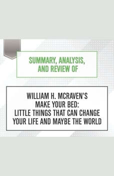 Summary, Analysis, and Review of William H. McRaven's Make Your Bed: Little Things That Can Change Your Life and Maybe the World, Start Publishing Notes
