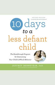 10 Days to a Less Defiant Child, second edition: The Breakthrough Program for Overcoming Your Child's Difficult Behavior, Jeffrey Bernstein, Ph.D.