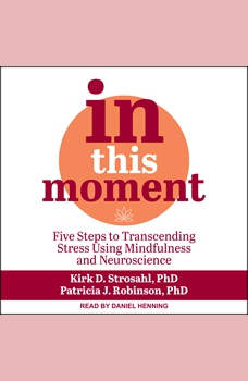 In This Moment: Five Steps to Transcending Stress Using Mindfulness and Neuroscience, PhD Robinson