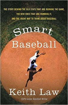 Smart Baseball: The Story Behind the Old Stats that are Ruining the Game, the New Ones that are Running it, and the Right Way to Think About Baseball, Keith Law