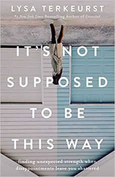It's Not Supposed to Be This Way: Finding Unexpected Strength When Disappointments Leave You Shattered, Lysa TerKeurst