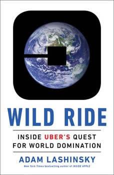 Wild Ride: Inside Uber's Quest for World Domination Inside Uber's Quest for World Domination, Adam Lashinsky