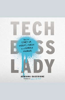 Tech Boss Lady: How to Start-up, Disrupt, and Thrive as a Female Founder How to Start-up, Disrupt, and Thrive as a Female Founder, Adriana Gascoigne