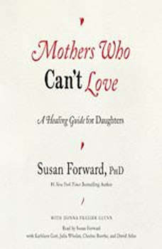 Mothers Who Can't Love: A Healing Guide for Daughters, Susan Forward