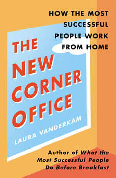 The New Corner Office: How the Most Successful People Work from Home, Laura Vanderkam