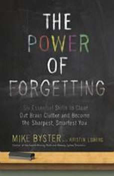 The Power of Forgetting: Six Essential Skills to Clear Out Brain Clutter and Become the Sharpest, Smartest You, Mike Byster