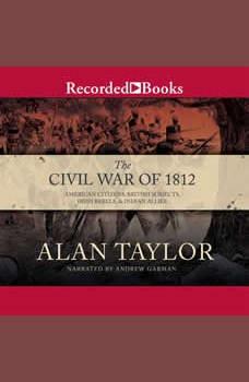The Civil War of 1812: American Citizens, British Subjects, Irish Rebels, & Indian Allies, Alan Taylor