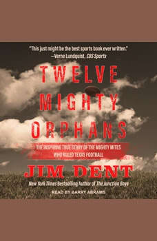 Twelve Mighty Orphans: The Inspiring True Story of the Mighty Mites Who Ruled Texas Football, Jim Dent