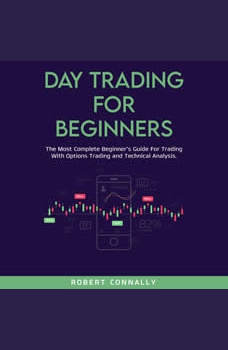 Day Trading for Beginners: The Most Complete Beginner�s Guide For Trading With Options Trading and Technical Analysis., Robert Connally